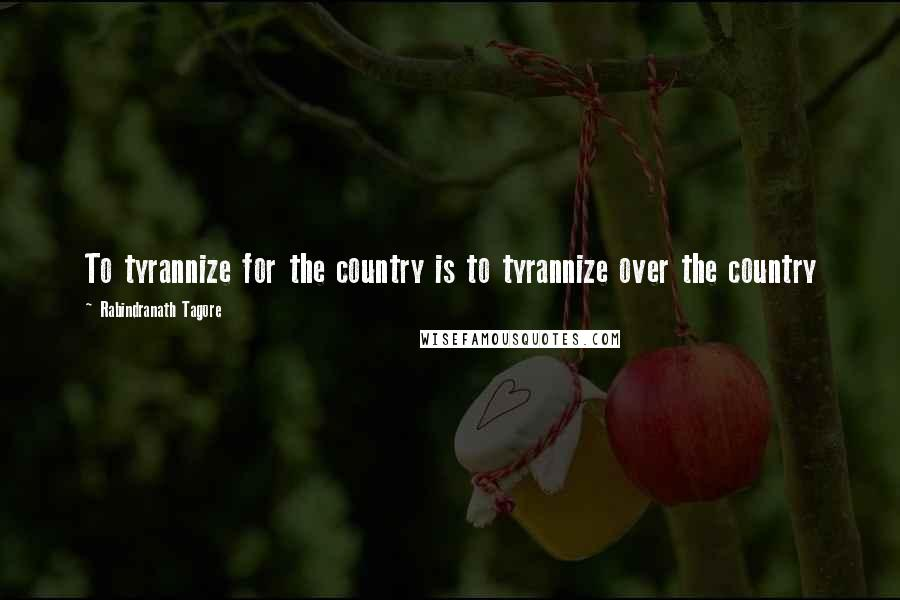 Rabindranath Tagore quotes: To tyrannize for the country is to tyrannize over the country
