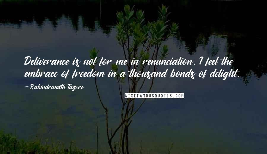 Rabindranath Tagore quotes: Deliverance is not for me in renunciation. I feel the embrace of freedom in a thousand bonds of delight.