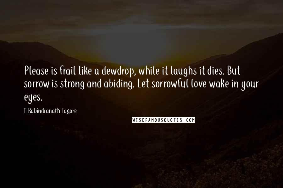 Rabindranath Tagore quotes: Please is frail like a dewdrop, while it laughs it dies. But sorrow is strong and abiding. Let sorrowful love wake in your eyes.