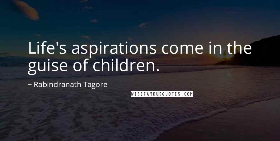 Rabindranath Tagore quotes: Life's aspirations come in the guise of children.