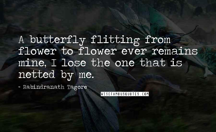 Rabindranath Tagore quotes: A butterfly flitting from flower to flower ever remains mine, I lose the one that is netted by me.