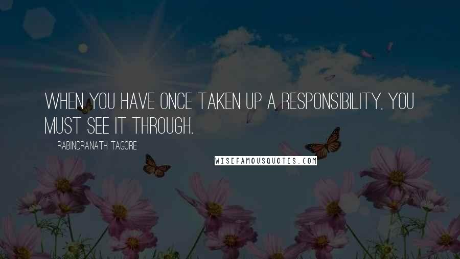 Rabindranath Tagore quotes: When you have once taken up a responsibility, you must see it through.
