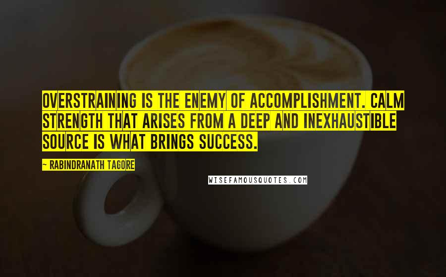 Rabindranath Tagore quotes: Overstraining is the enemy of accomplishment. Calm strength that arises from a deep and inexhaustible source is what brings success.