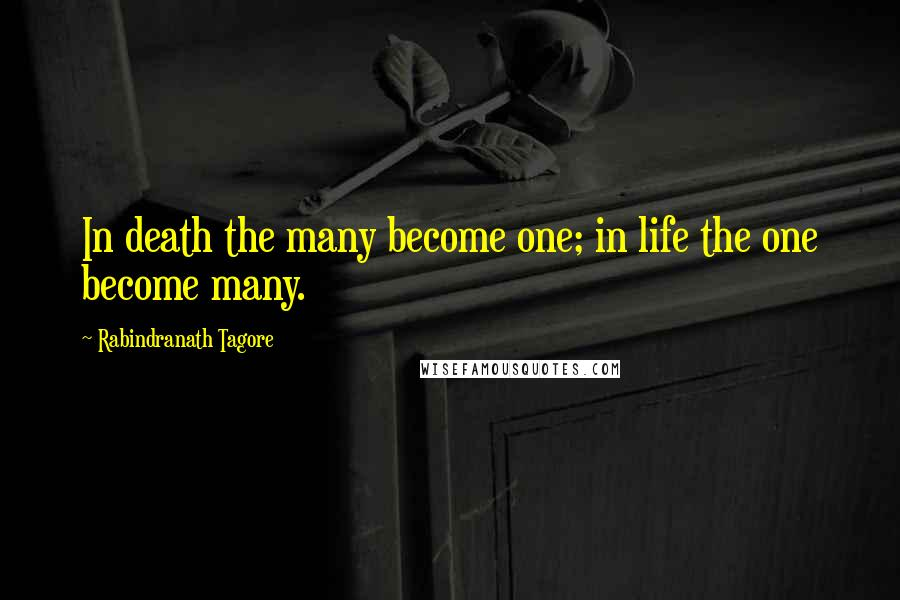 Rabindranath Tagore quotes: In death the many become one; in life the one become many.