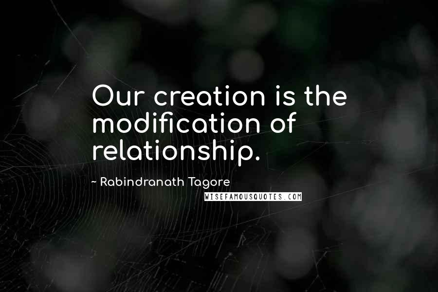 Rabindranath Tagore quotes: Our creation is the modification of relationship.