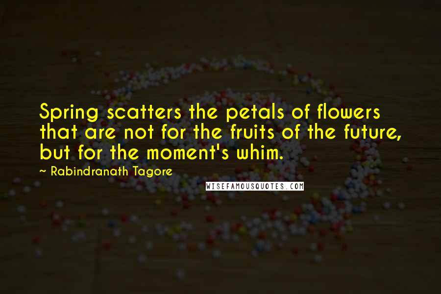 Rabindranath Tagore quotes: Spring scatters the petals of flowers that are not for the fruits of the future, but for the moment's whim.