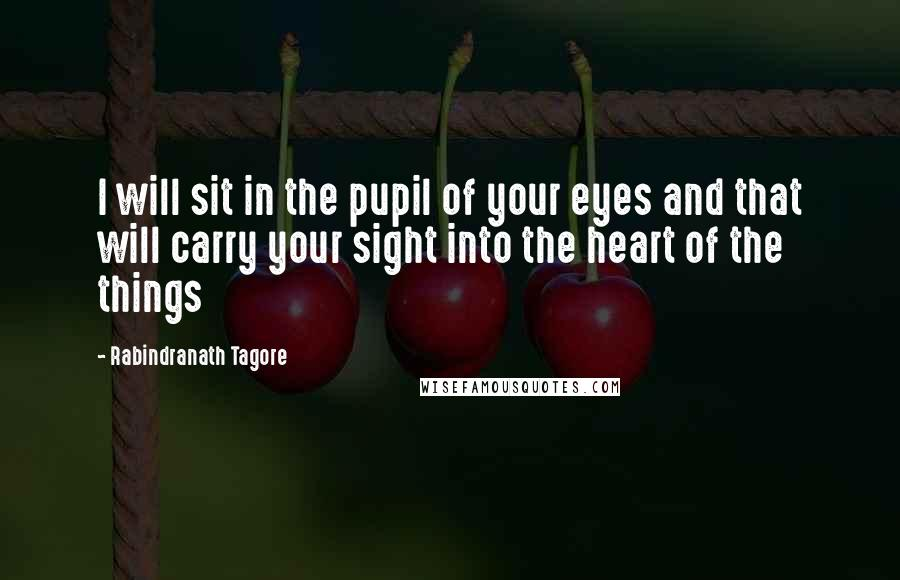 Rabindranath Tagore quotes: I will sit in the pupil of your eyes and that will carry your sight into the heart of the things