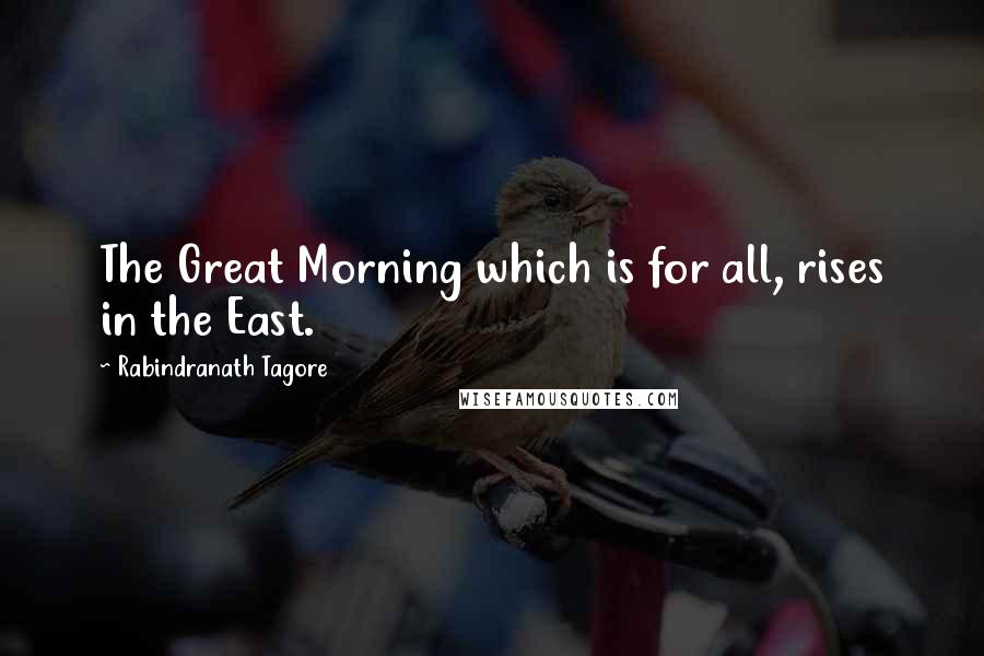 Rabindranath Tagore quotes: The Great Morning which is for all, rises in the East.