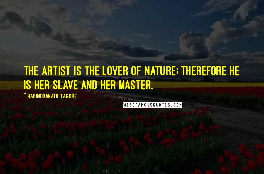 Rabindranath Tagore quotes: The artist is the lover of nature; therefore he is her slave and her master.