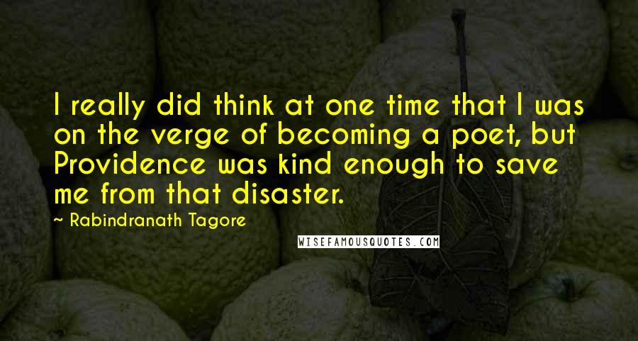 Rabindranath Tagore quotes: I really did think at one time that I was on the verge of becoming a poet, but Providence was kind enough to save me from that disaster.