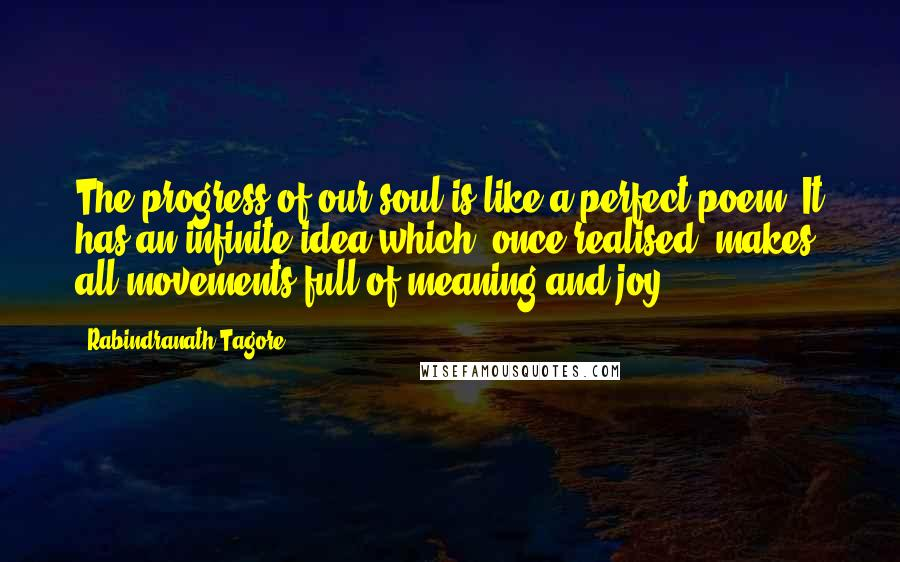 Rabindranath Tagore quotes: The progress of our soul is like a perfect poem. It has an infinite idea which, once realised, makes all movements full of meaning and joy.