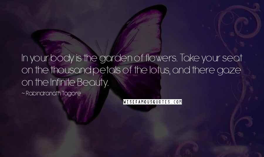 Rabindranath Tagore quotes: In your body is the garden of flowers. Take your seat on the thousand petals of the lotus, and there gaze on the Infinite Beauty.