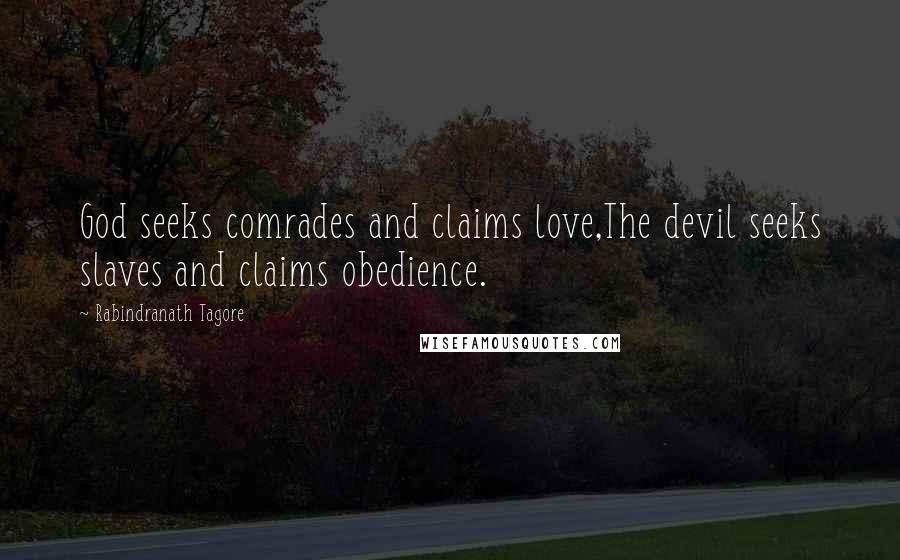 Rabindranath Tagore quotes: God seeks comrades and claims love,The devil seeks slaves and claims obedience.