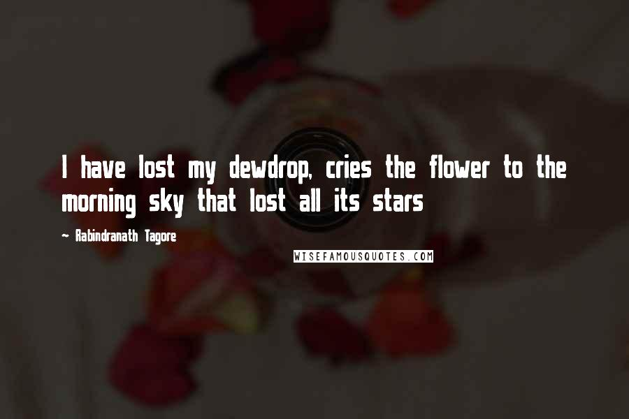 Rabindranath Tagore quotes: I have lost my dewdrop, cries the flower to the morning sky that lost all its stars