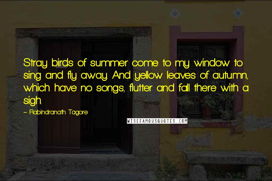Rabindranath Tagore quotes: Stray birds of summer come to my window to sing and fly away. And yellow leaves of autumn, which have no songs, flutter and fall there with a sigh.