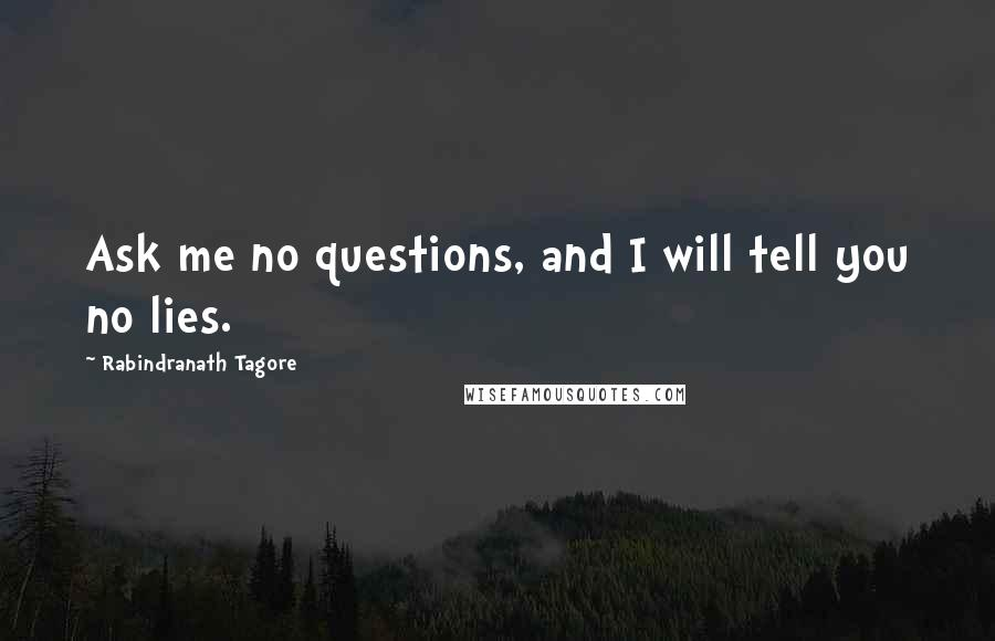 Rabindranath Tagore quotes: Ask me no questions, and I will tell you no lies.