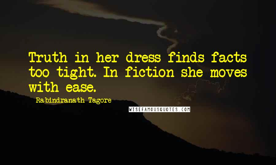 Rabindranath Tagore quotes: Truth in her dress finds facts too tight. In fiction she moves with ease.