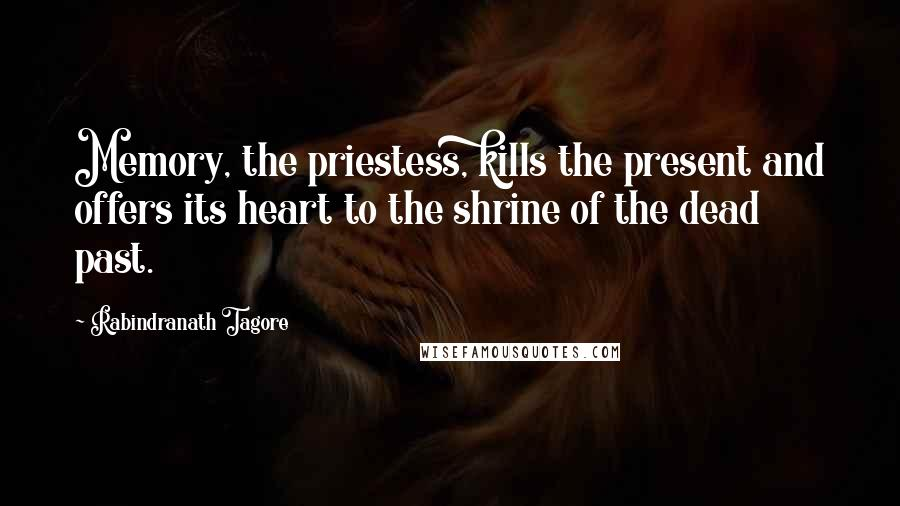 Rabindranath Tagore quotes: Memory, the priestess, kills the present and offers its heart to the shrine of the dead past.
