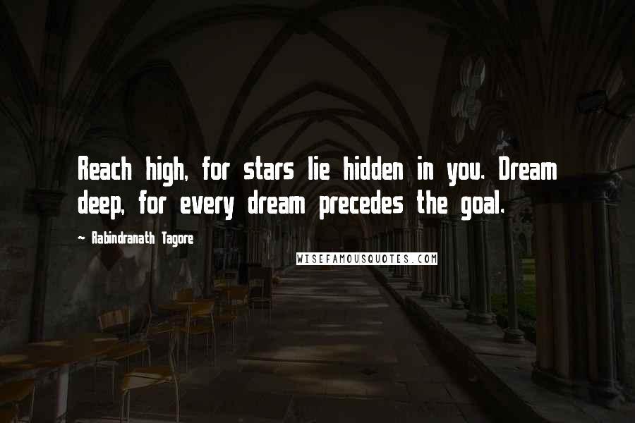 Rabindranath Tagore quotes: Reach high, for stars lie hidden in you. Dream deep, for every dream precedes the goal.