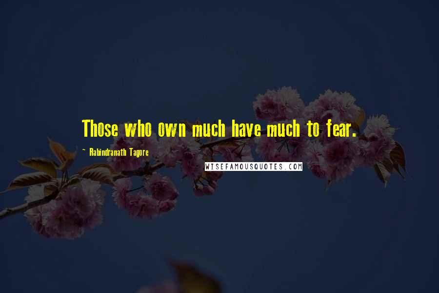 Rabindranath Tagore quotes: Those who own much have much to fear.
