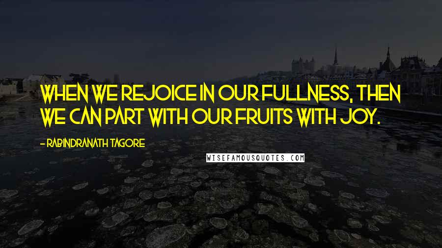Rabindranath Tagore quotes: When we rejoice in our fullness, then we can part with our fruits with joy.