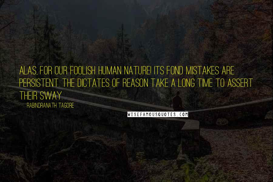 Rabindranath Tagore quotes: Alas, for our foolish human nature! Its fond mistakes are persistent. The dictates of reason take a long time to assert their sway.