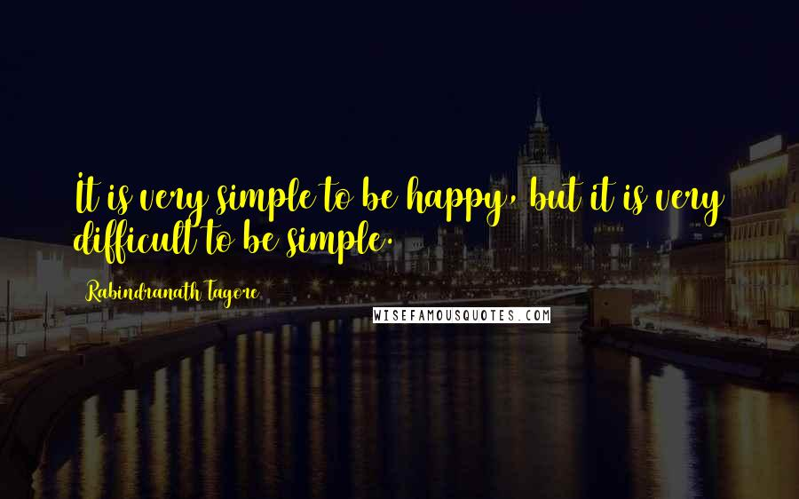 Rabindranath Tagore quotes: It is very simple to be happy, but it is very difficult to be simple.
