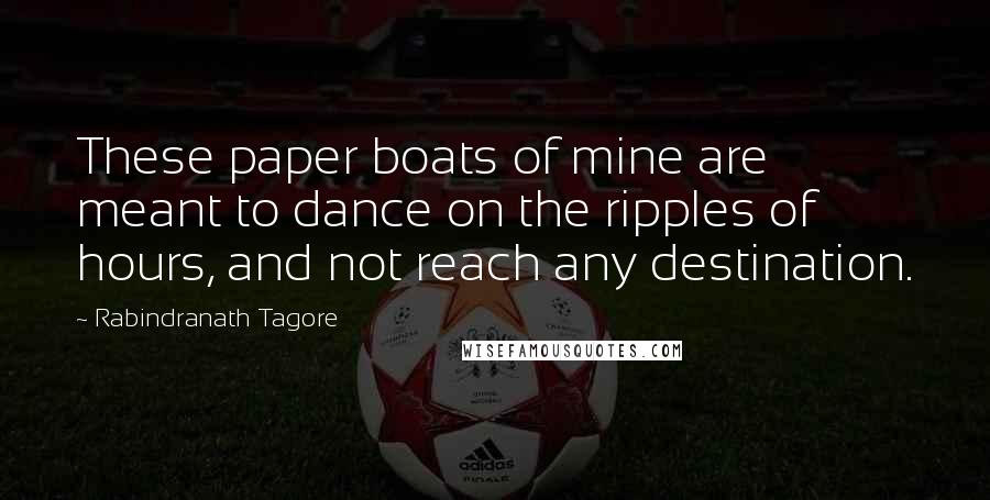 Rabindranath Tagore quotes: These paper boats of mine are meant to dance on the ripples of hours, and not reach any destination.