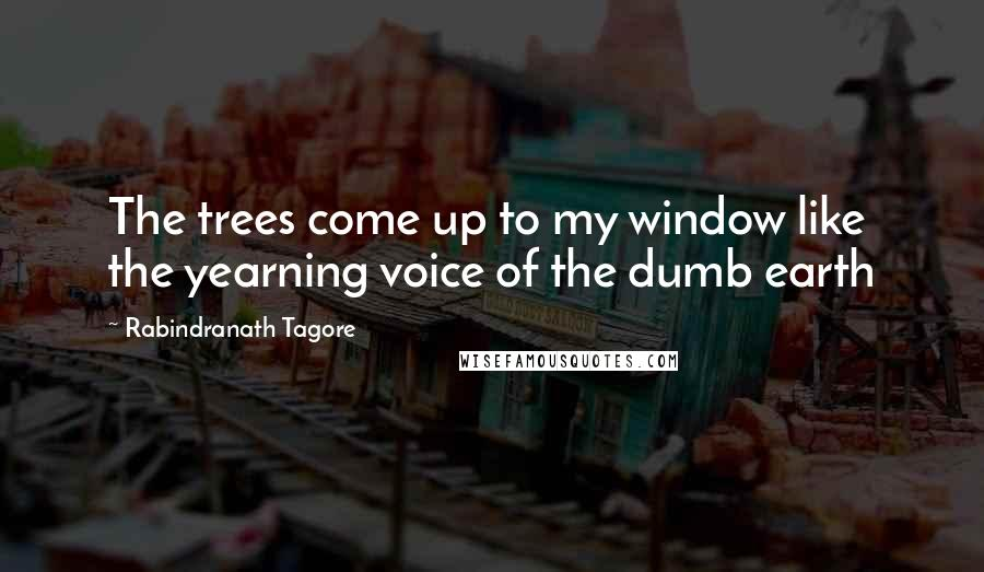 Rabindranath Tagore quotes: The trees come up to my window like the yearning voice of the dumb earth