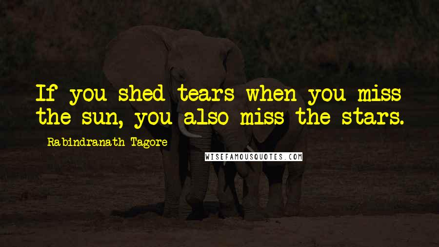 Rabindranath Tagore quotes: If you shed tears when you miss the sun, you also miss the stars.