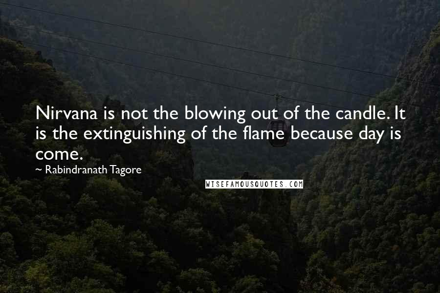 Rabindranath Tagore quotes: Nirvana is not the blowing out of the candle. It is the extinguishing of the flame because day is come.