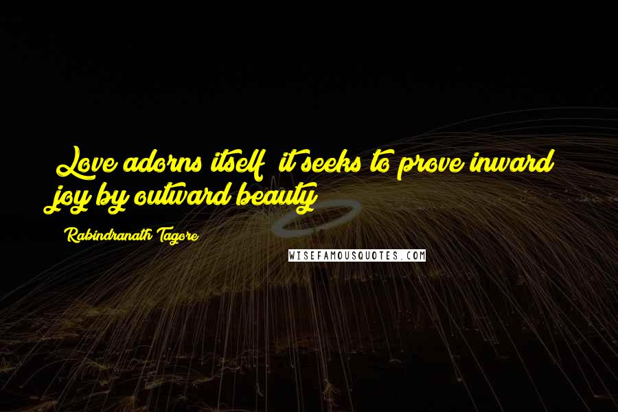 Rabindranath Tagore quotes: Love adorns itself; it seeks to prove inward joy by outward beauty