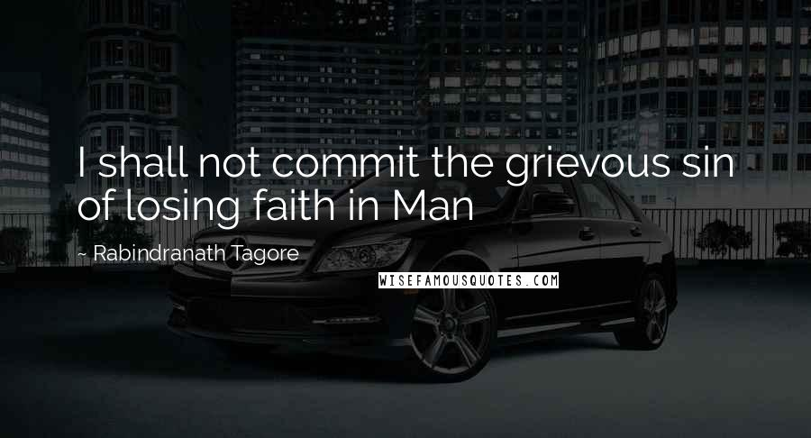 Rabindranath Tagore quotes: I shall not commit the grievous sin of losing faith in Man