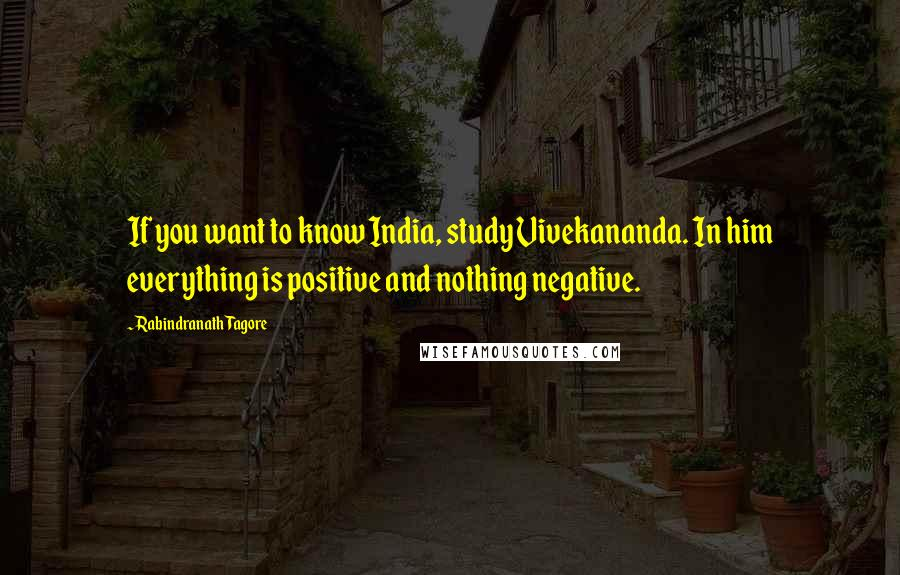 Rabindranath Tagore quotes: If you want to know India, study Vivekananda. In him everything is positive and nothing negative.