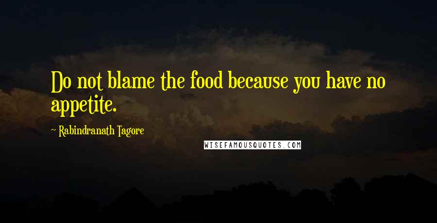 Rabindranath Tagore quotes: Do not blame the food because you have no appetite.