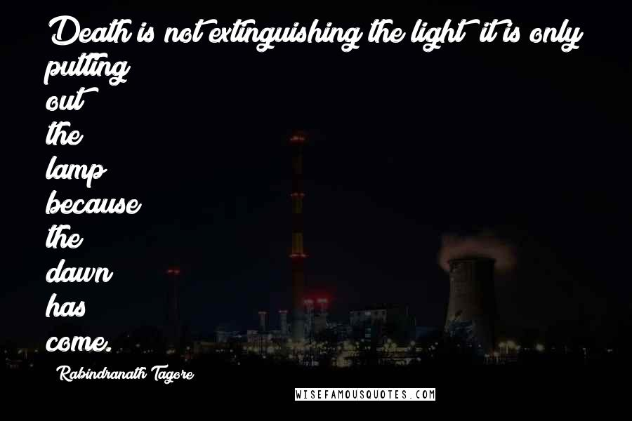 Rabindranath Tagore quotes: Death is not extinguishing the light; it is only putting out the lamp because the dawn has come.