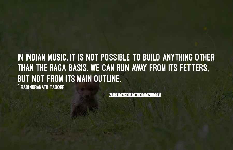 Rabindranath Tagore quotes: In Indian music, it is not possible to build anything other than the raga basis. We can run away from its fetters, but not from its main outline.