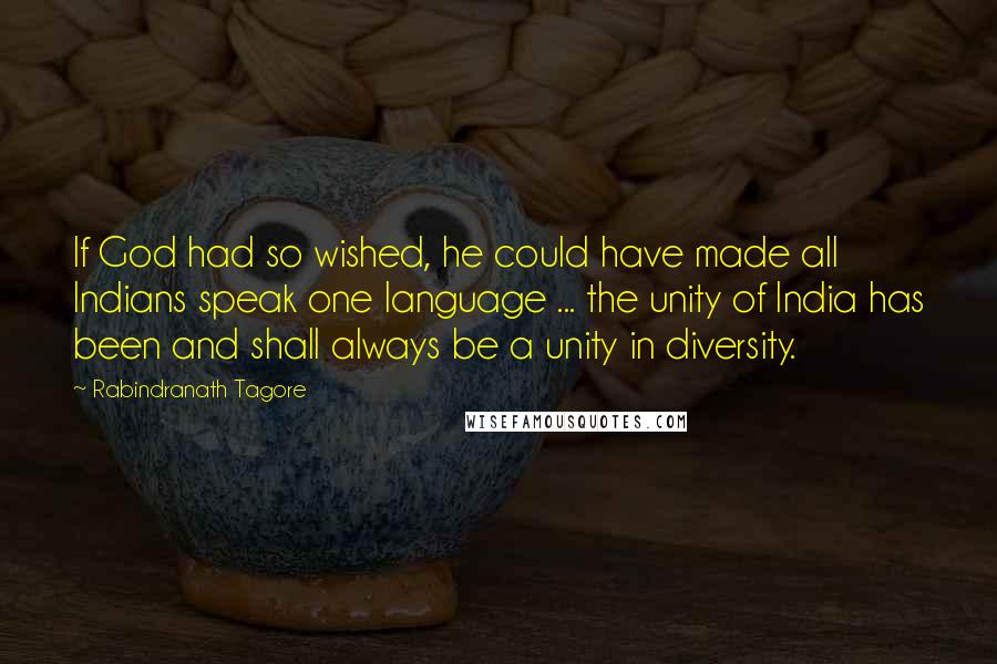 Rabindranath Tagore quotes: If God had so wished, he could have made all Indians speak one language ... the unity of India has been and shall always be a unity in diversity.