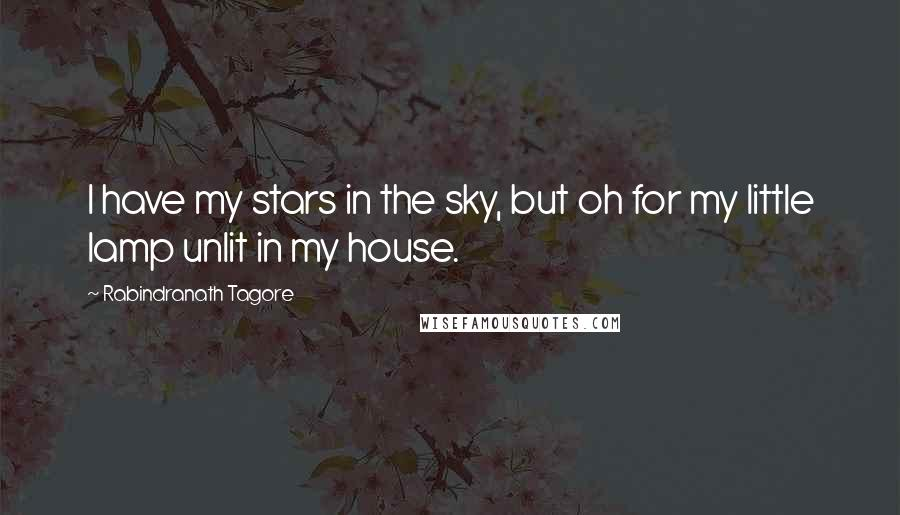 Rabindranath Tagore quotes: I have my stars in the sky, but oh for my little lamp unlit in my house.