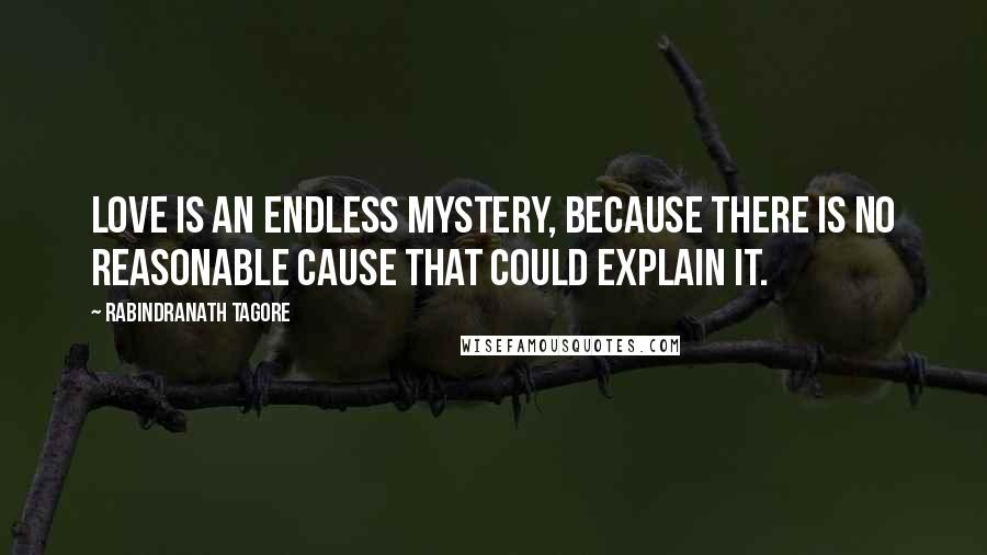 Rabindranath Tagore quotes: Love is an endless mystery, because there is no reasonable cause that could explain it.