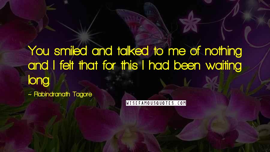Rabindranath Tagore quotes: You smiled and talked to me of nothing and I felt that for this I had been waiting long.
