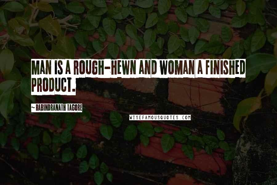 Rabindranath Tagore quotes: Man is a rough-hewn and woman a finished product.