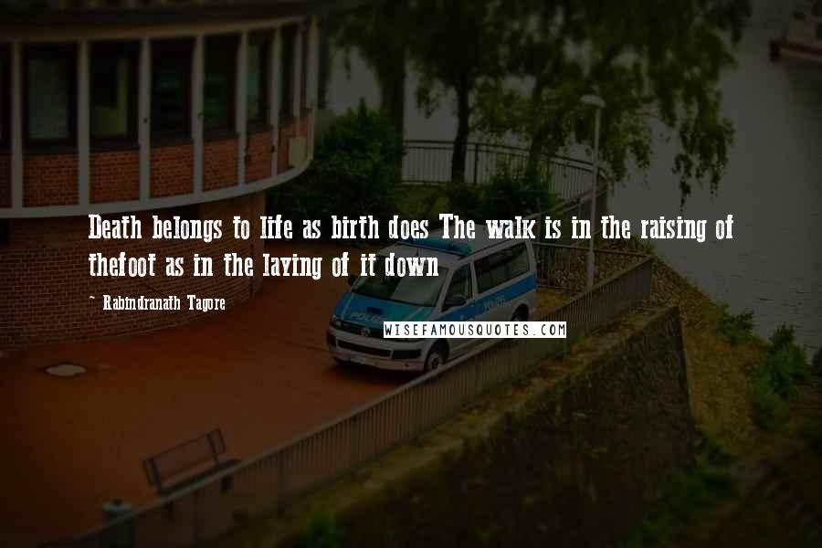 Rabindranath Tagore quotes: Death belongs to life as birth does The walk is in the raising of thefoot as in the laying of it down