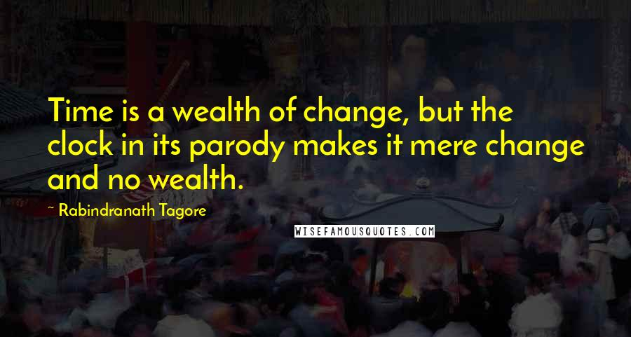 Rabindranath Tagore quotes: Time is a wealth of change, but the clock in its parody makes it mere change and no wealth.