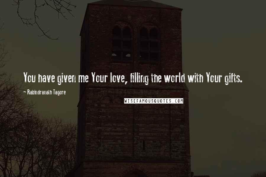 Rabindranath Tagore quotes: You have given me Your love, filling the world with Your gifts.