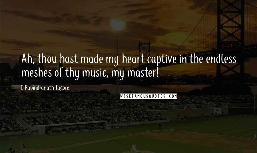 Rabindranath Tagore quotes: Ah, thou hast made my heart captive in the endless meshes of thy music, my master!