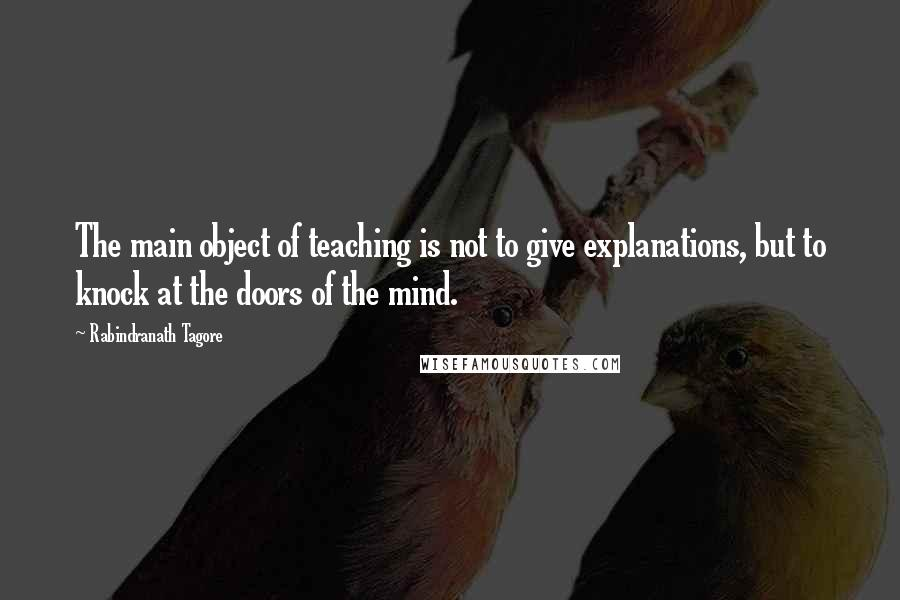 Rabindranath Tagore quotes: The main object of teaching is not to give explanations, but to knock at the doors of the mind.
