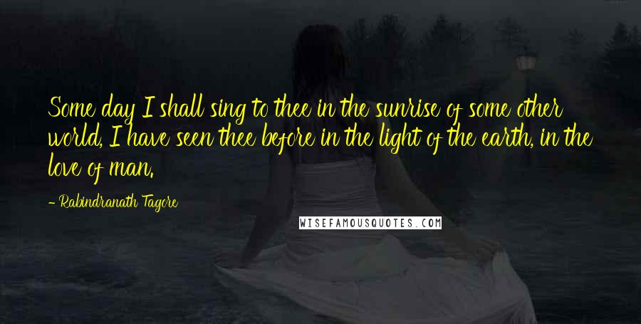 Rabindranath Tagore quotes: Some day I shall sing to thee in the sunrise of some other world, I have seen thee before in the light of the earth, in the love of man.