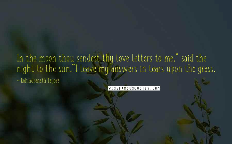 "Rabindranath Tagore quotes: In the moon thou sendest thy love letters to me,"" said the night to the sun.""I leave my answers in tears upon the grass."
