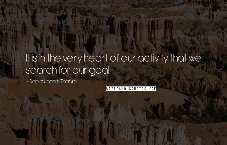 Rabindranath Tagore quotes: It is in the very heart of our activity that we search for our goal.